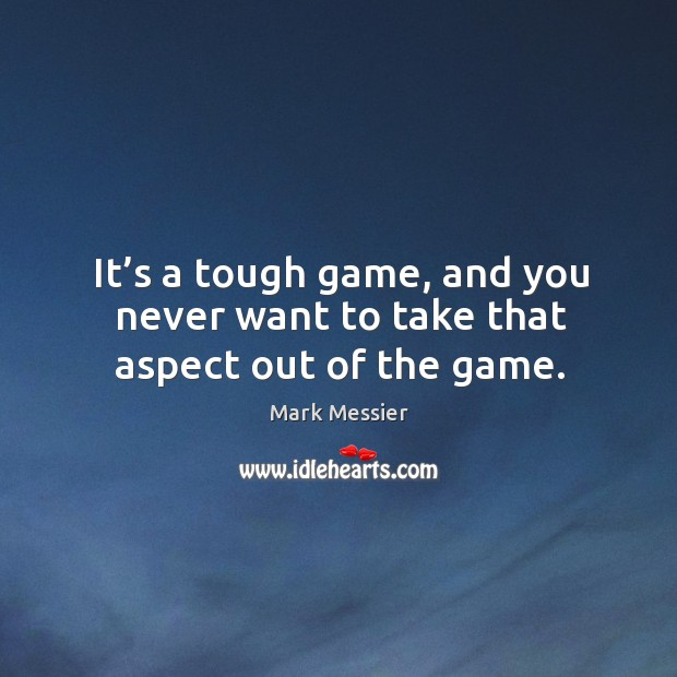 It's a tough game, and you never want to take that aspect out of the game. Mark Messier Picture Quote
