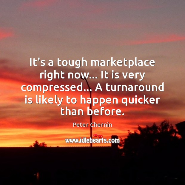It's a tough marketplace right now… It is very compressed… A turnaround Image