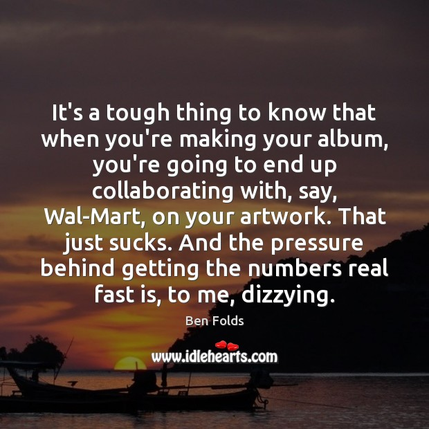 It's a tough thing to know that when you're making your album, Ben Folds Picture Quote