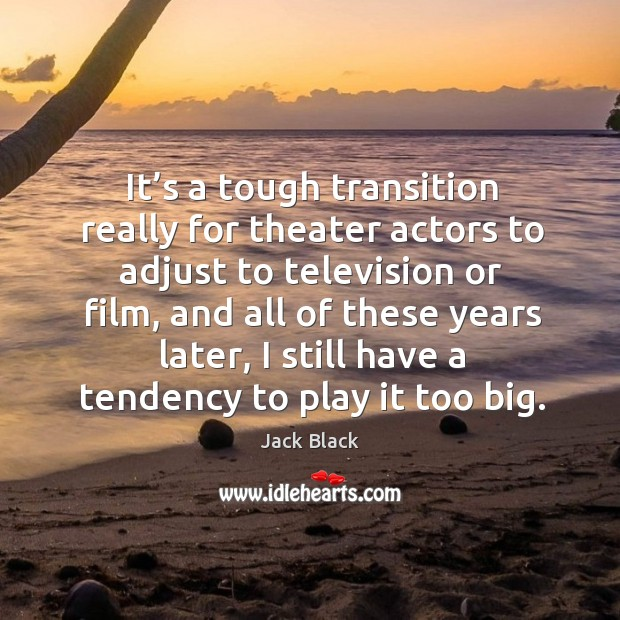 It's a tough transition really for theater actors to adjust to television or film Image