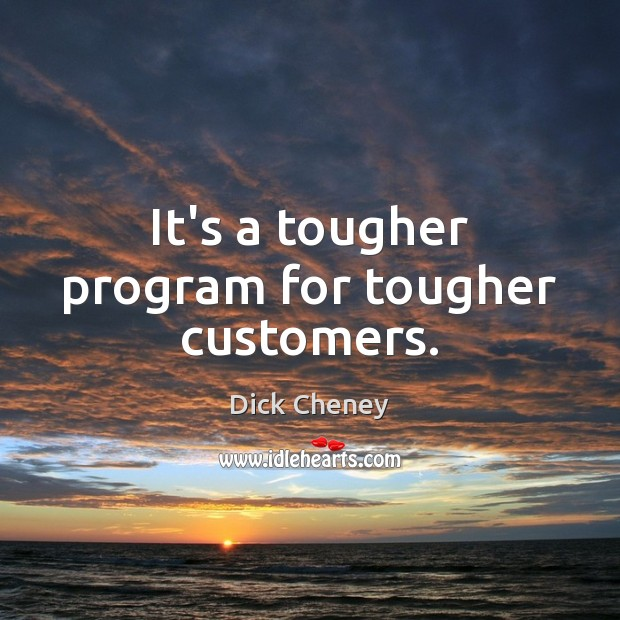 It's a tougher program for tougher customers. Dick Cheney Picture Quote