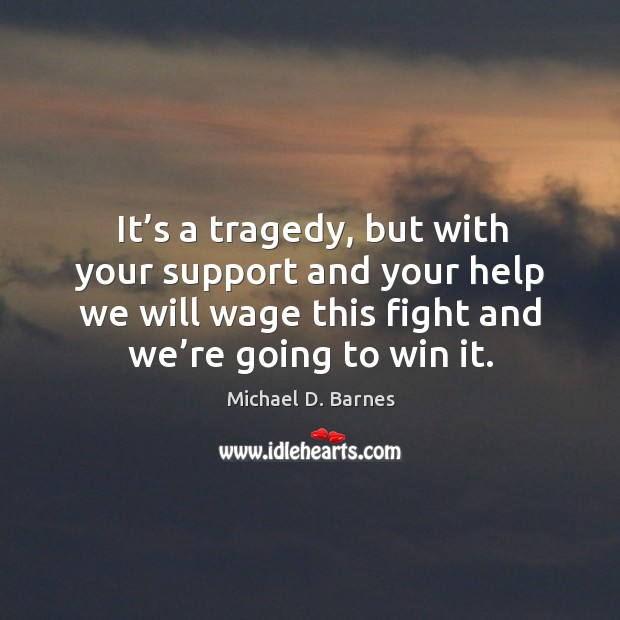 It's a tragedy, but with your support and your help we will wage this fight and we're going to win it. Image