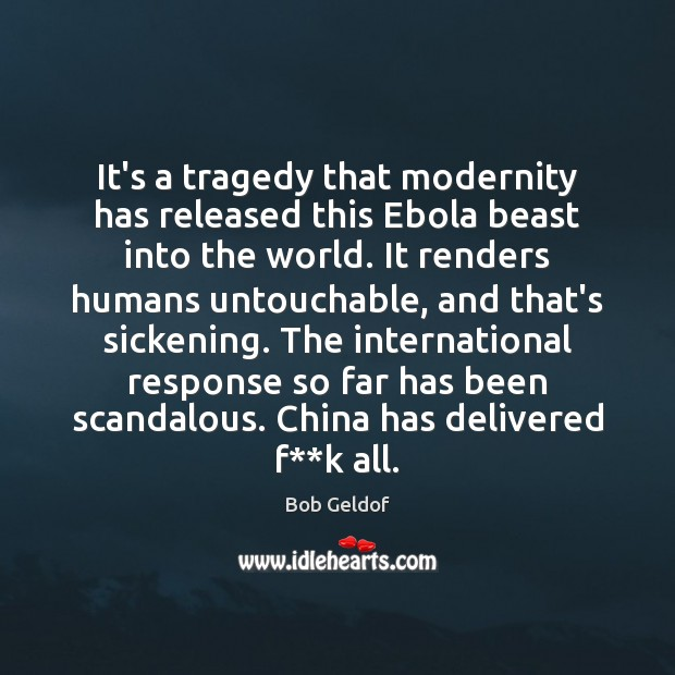 It's a tragedy that modernity has released this Ebola beast into the Bob Geldof Picture Quote
