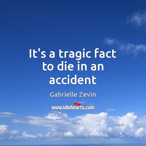 It's a tragic fact to die in an accident Gabrielle Zevin Picture Quote