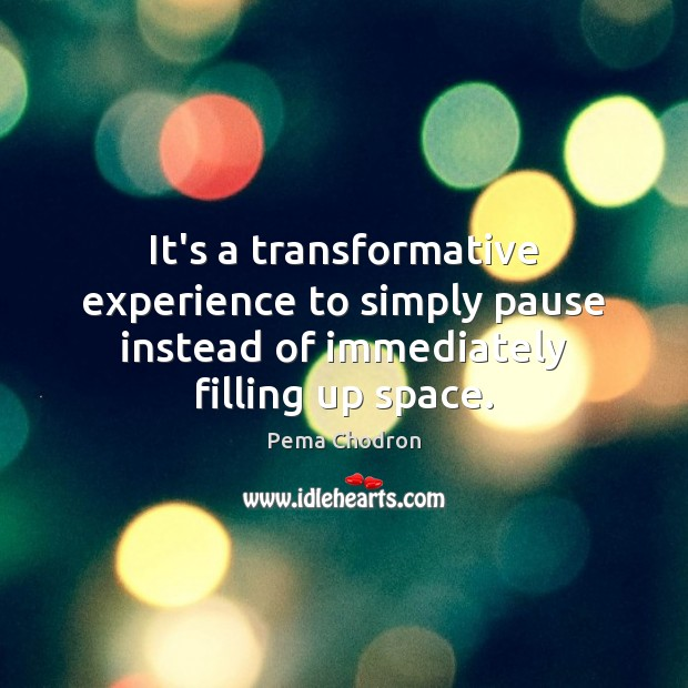 It's a transformative experience to simply pause instead of immediately filling up space. Image