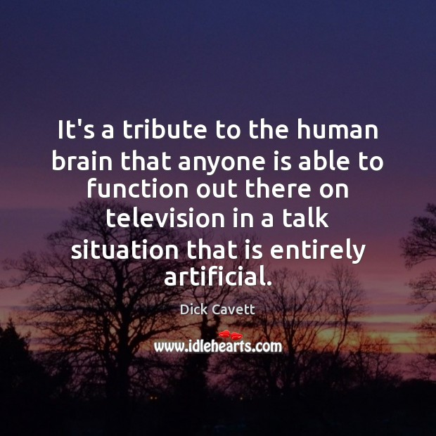 It's a tribute to the human brain that anyone is able to Dick Cavett Picture Quote