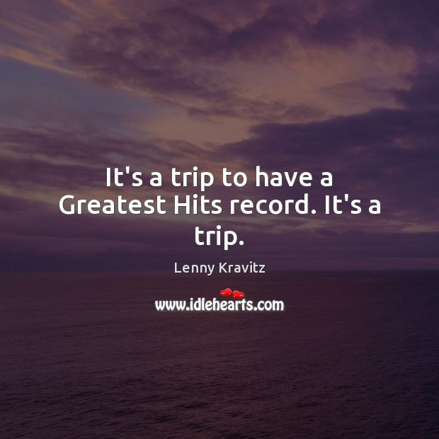 It's a trip to have a Greatest Hits record. It's a trip. Lenny Kravitz Picture Quote