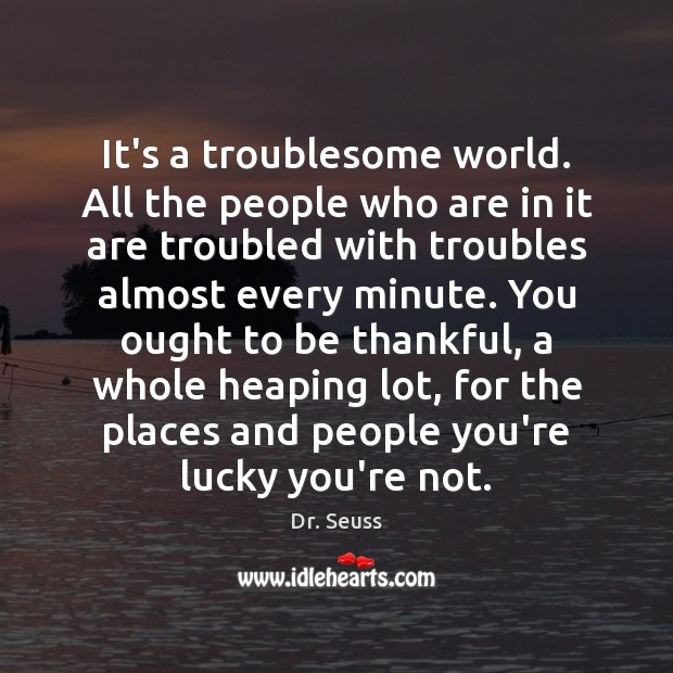 It's a troublesome world. All the people who are in it are Dr. Seuss Picture Quote