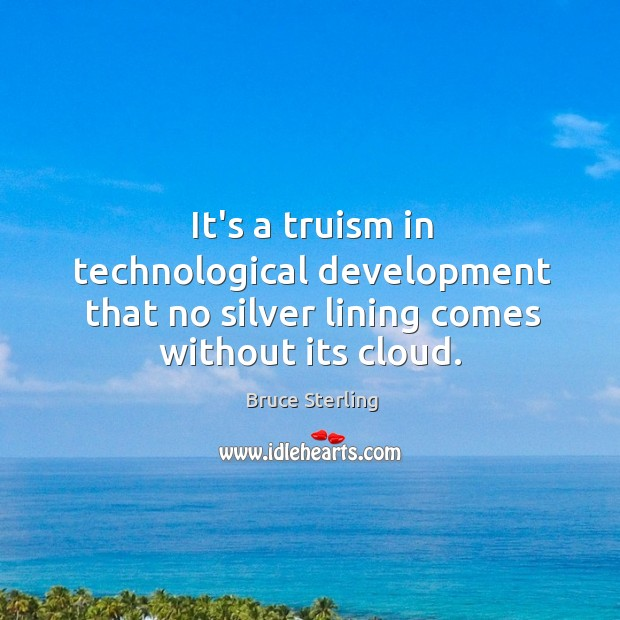 It's a truism in technological development that no silver lining comes without its cloud. Bruce Sterling Picture Quote