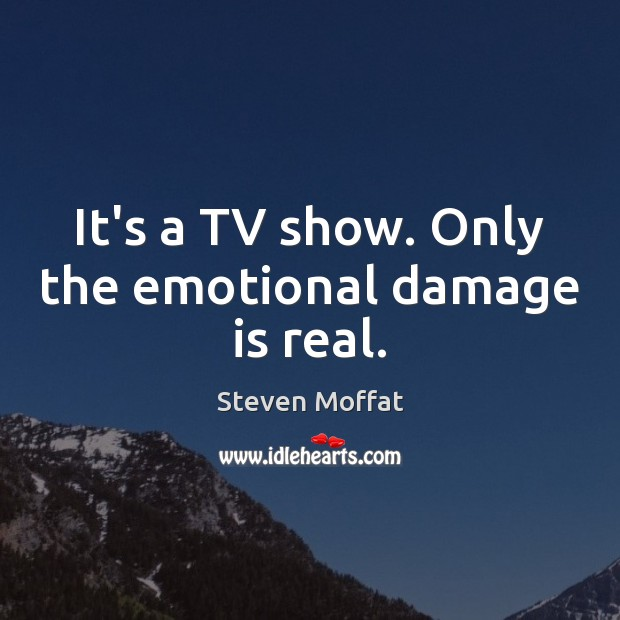 It's a TV show. Only the emotional damage is real. Steven Moffat Picture Quote