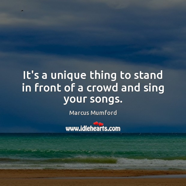 It's a unique thing to stand in front of a crowd and sing your songs. Image