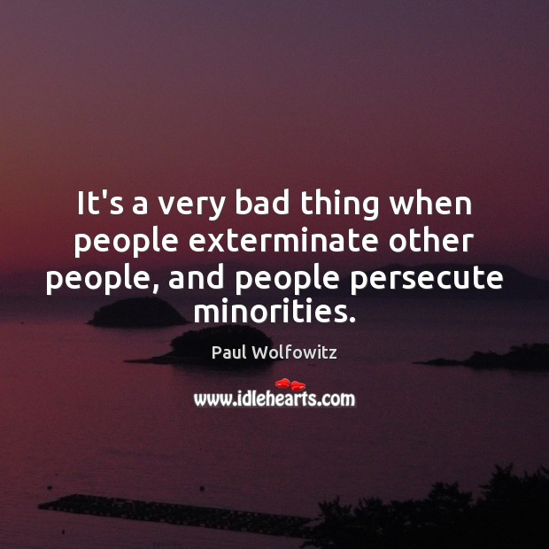 Paul Wolfowitz Picture Quote image saying: It's a very bad thing when people exterminate other people, and people