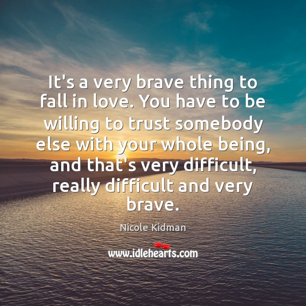 It's a very brave thing to fall in love. You have to Nicole Kidman Picture Quote
