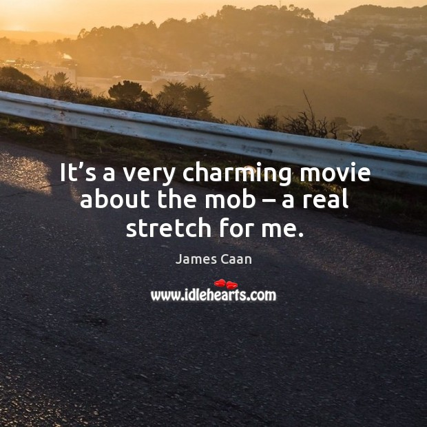 It's a very charming movie about the mob – a real stretch for me. James Caan Picture Quote