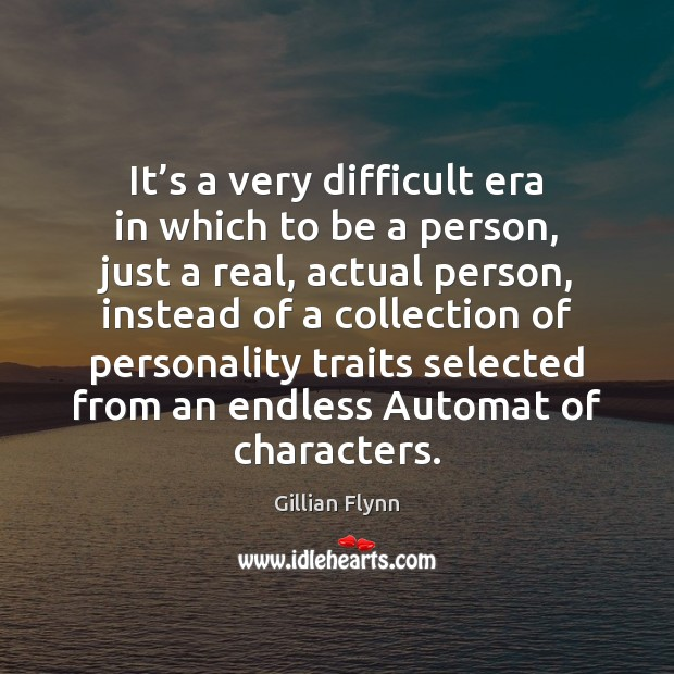 It's a very difficult era in which to be a person, Gillian Flynn Picture Quote