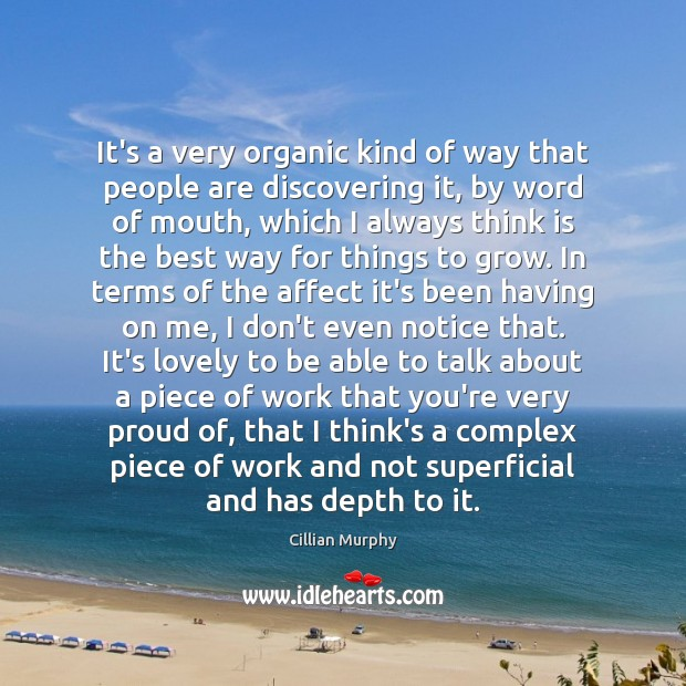 It's a very organic kind of way that people are discovering it, Cillian Murphy Picture Quote
