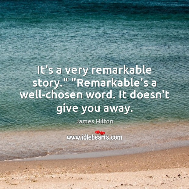 """It's a very remarkable story."""" """"Remarkable's a well-chosen word. It doesn't give you away. James Hilton Picture Quote"""