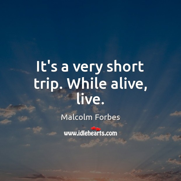 It's a very short trip. While alive, live. Malcolm Forbes Picture Quote