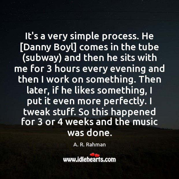It's a very simple process. He [Danny Boyl] comes in the tube ( A. R. Rahman Picture Quote