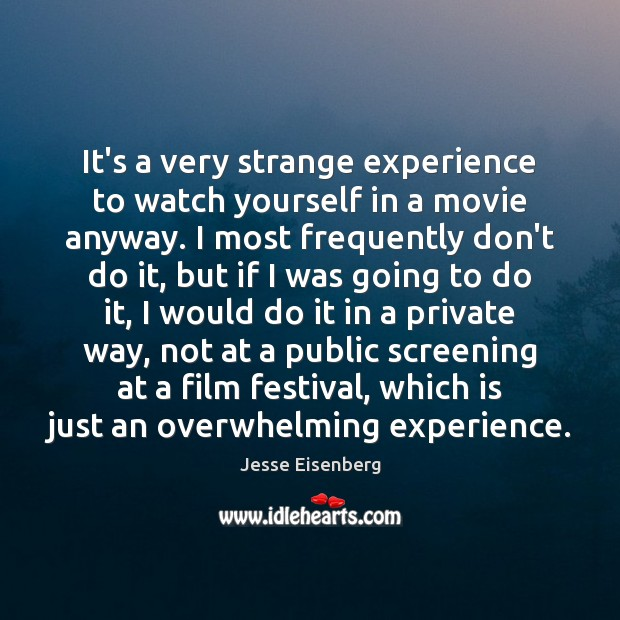 It's a very strange experience to watch yourself in a movie anyway. Image