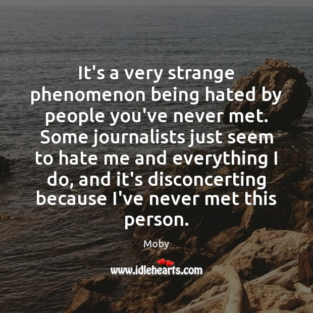 It's a very strange phenomenon being hated by people you've never met. Image