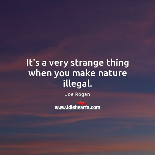 It's a very strange thing when you make nature illegal. Joe Rogan Picture Quote