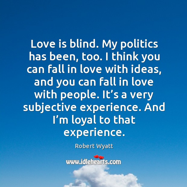 It's a very subjective experience. And I'm loyal to that experience. Robert Wyatt Picture Quote