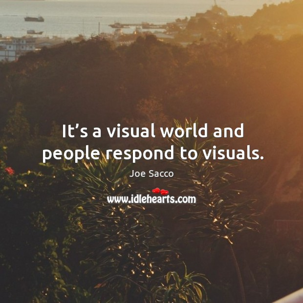 It's a visual world and people respond to visuals. Image