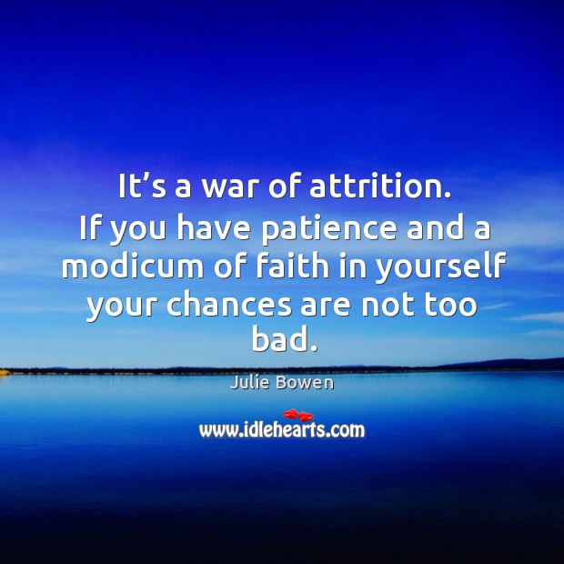 It's a war of attrition. If you have patience and a modicum of faith in yourself your chances are not too bad. Image