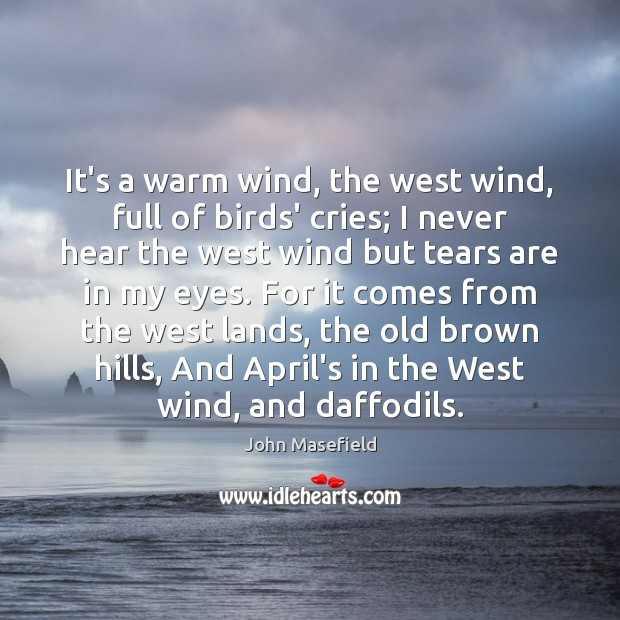 It's a warm wind, the west wind, full of birds' cries; I John Masefield Picture Quote