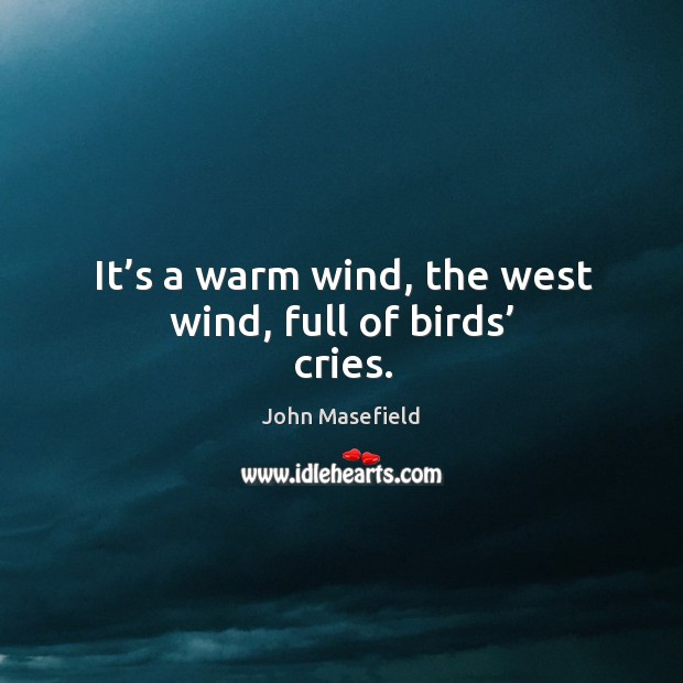 It's a warm wind, the west wind, full of birds' cries. John Masefield Picture Quote