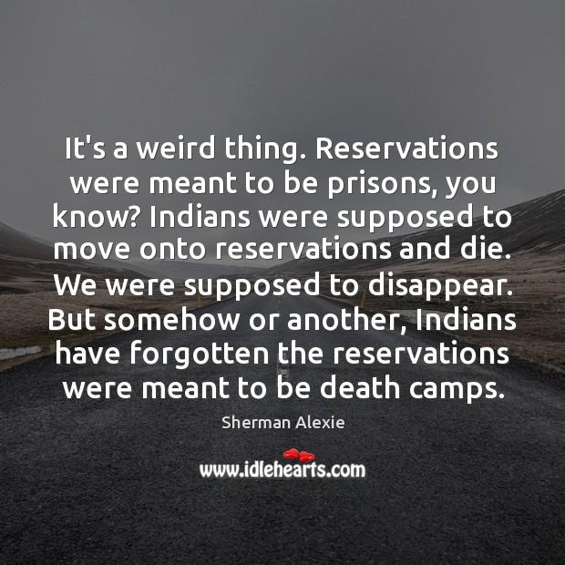 It's a weird thing. Reservations were meant to be prisons, you know? Sherman Alexie Picture Quote