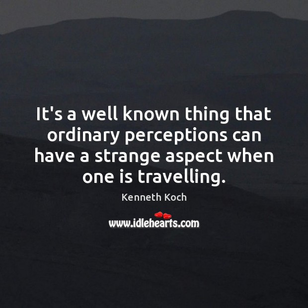 Kenneth Koch Picture Quote image saying: It's a well known thing that ordinary perceptions can have a strange
