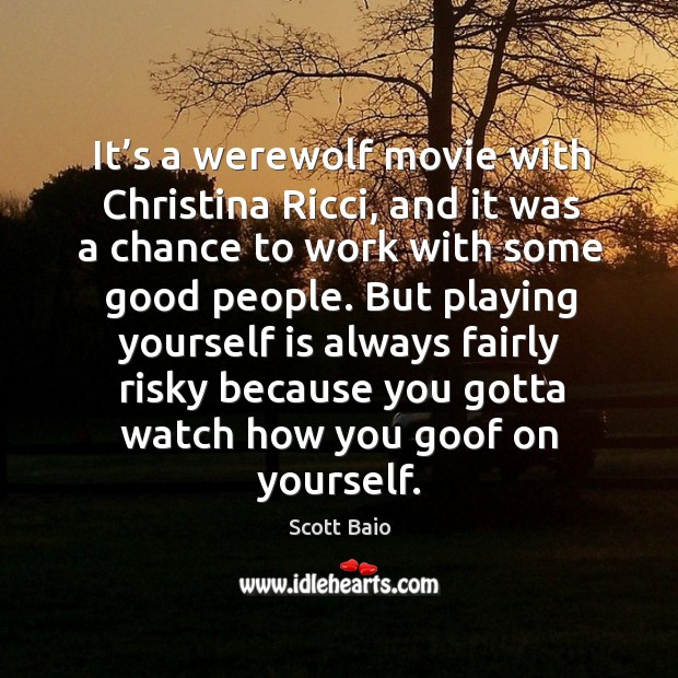 It's a werewolf movie with christina ricci, and it was a chance to work with some good people. Scott Baio Picture Quote
