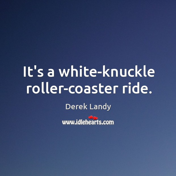It's a white-knuckle roller-coaster ride. Image