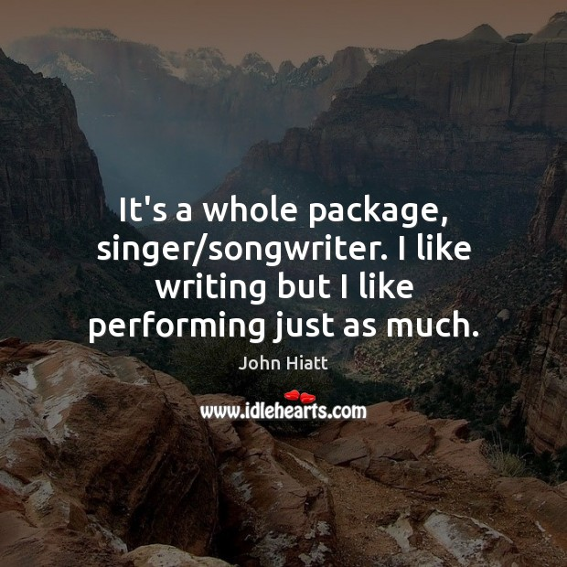 It's a whole package, singer/songwriter. I like writing but I like Image