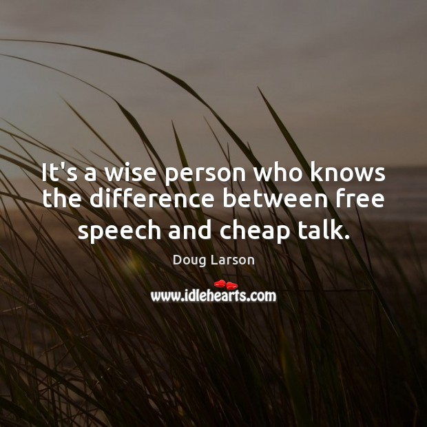 It's a wise person who knows the difference between free speech and cheap talk. Doug Larson Picture Quote