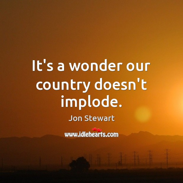 It's a wonder our country doesn't implode. Image