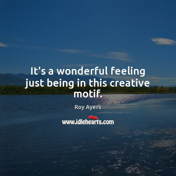 It's a wonderful feeling just being in this creative motif. Image