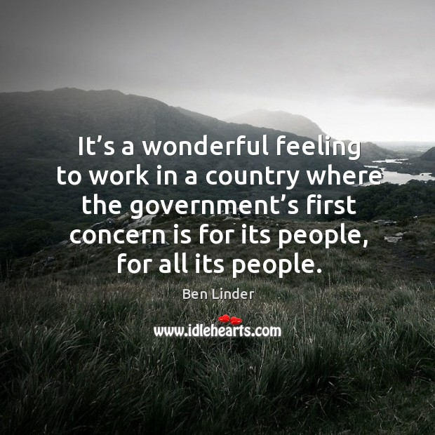 It's a wonderful feeling to work in a country where the government's first concern is for its people Ben Linder Picture Quote