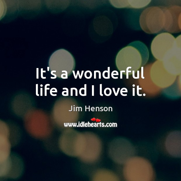 It's a wonderful life and I love it. Jim Henson Picture Quote