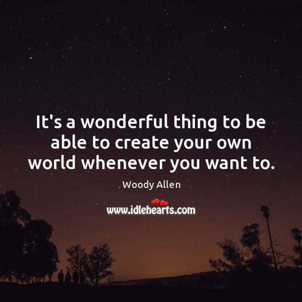 Image, It's a wonderful thing to be able to create your own world whenever you want to.