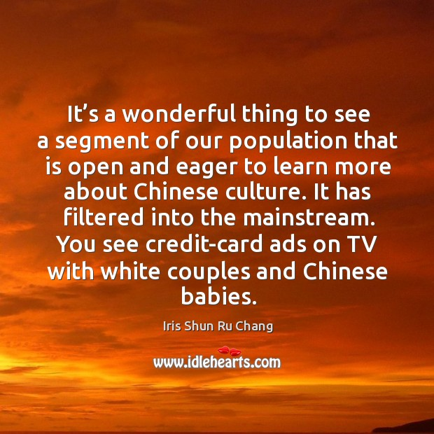 It's a wonderful thing to see a segment of our population that is open and eager to learn Iris Shun Ru Chang Picture Quote