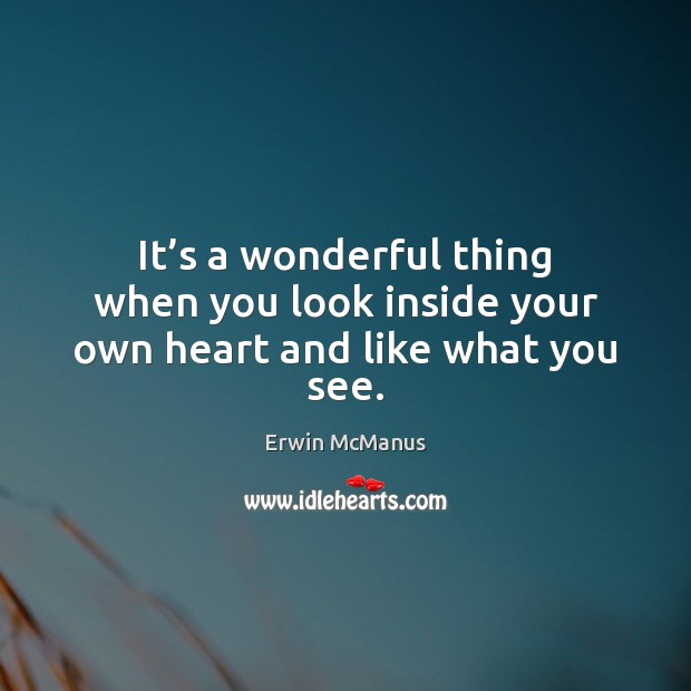 It's a wonderful thing when you look inside your own heart and like what you see. Image