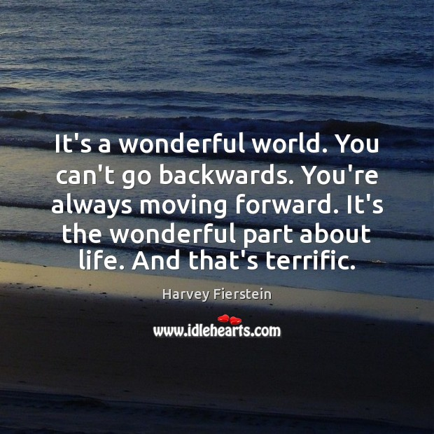 It's a wonderful world. You can't go backwards. You're always moving forward. Harvey Fierstein Picture Quote