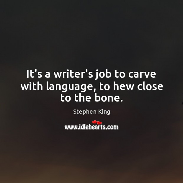 Image, It's a writer's job to carve with language, to hew close to the bone.