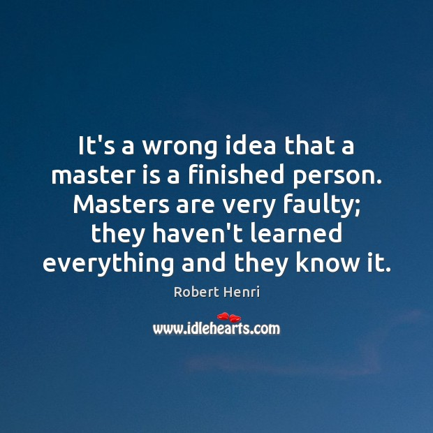 It's a wrong idea that a master is a finished person. Masters Image