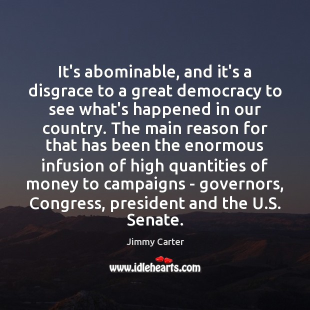 It's abominable, and it's a disgrace to a great democracy to see Jimmy Carter Picture Quote