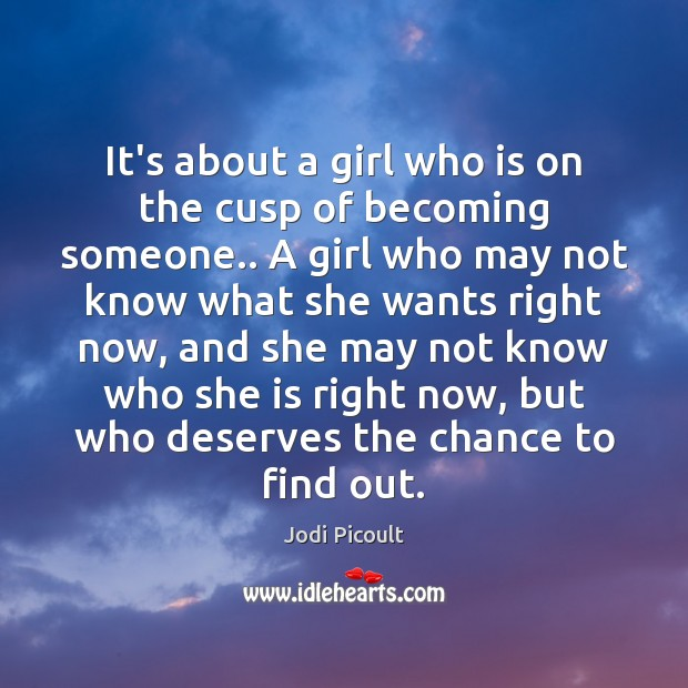 It's about a girl who is on the cusp of becoming someone.. Image