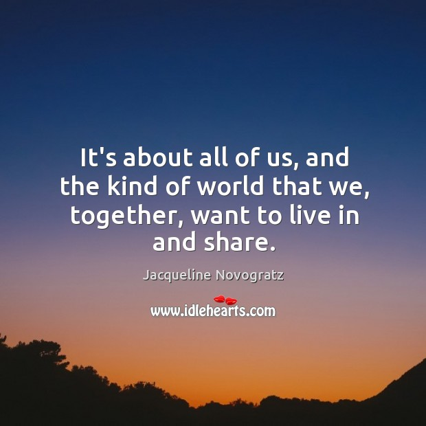 It's about all of us, and the kind of world that we, together, want to live in and share. Image